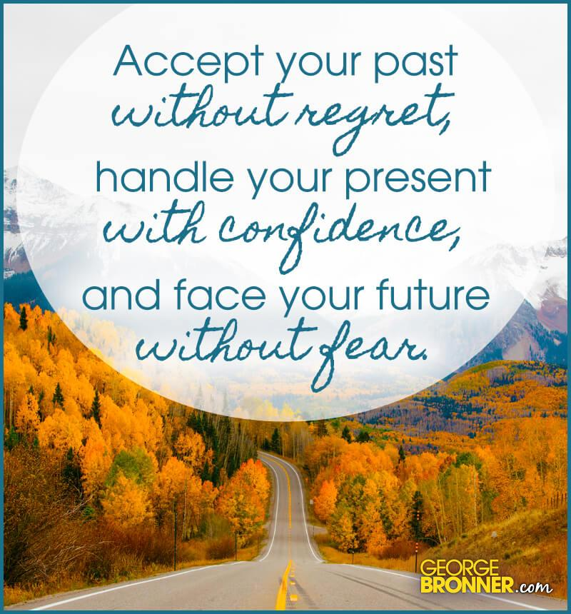 Accept Your Past Without Regret - GeorgeBronner com
