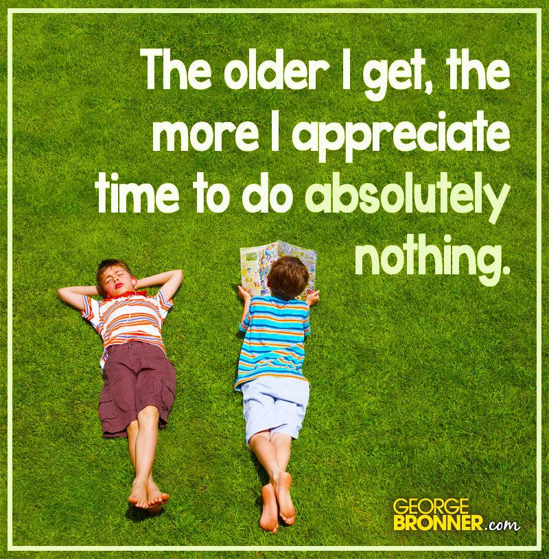 The Older I Get The Better I Was Quote: The Older I Get - GeorgeBronner.com