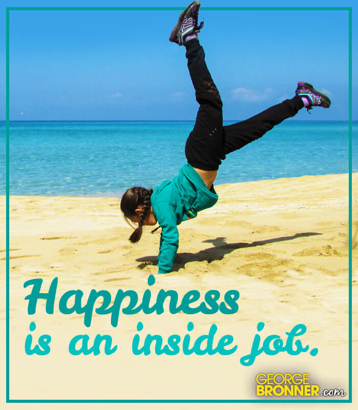 Happiness Is an Inside Job - GeorgeBronner.com  Notes, Quotes, Comments &amp...
